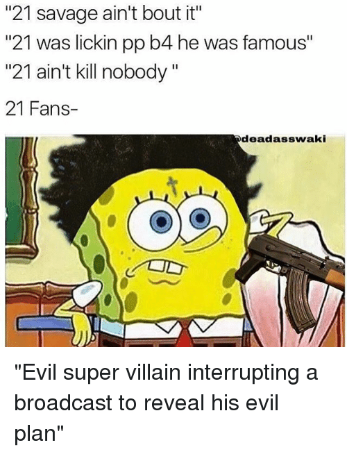 """Memes, Villain, and 🤖: """"21 savage ain't bout it""""  """"21 was lickin pp b4 he was famous""""  """"21 ain't kill nobody  21 Fans  dead asswaki """"Evil super villain interrupting a broadcast to reveal his evil plan"""""""
