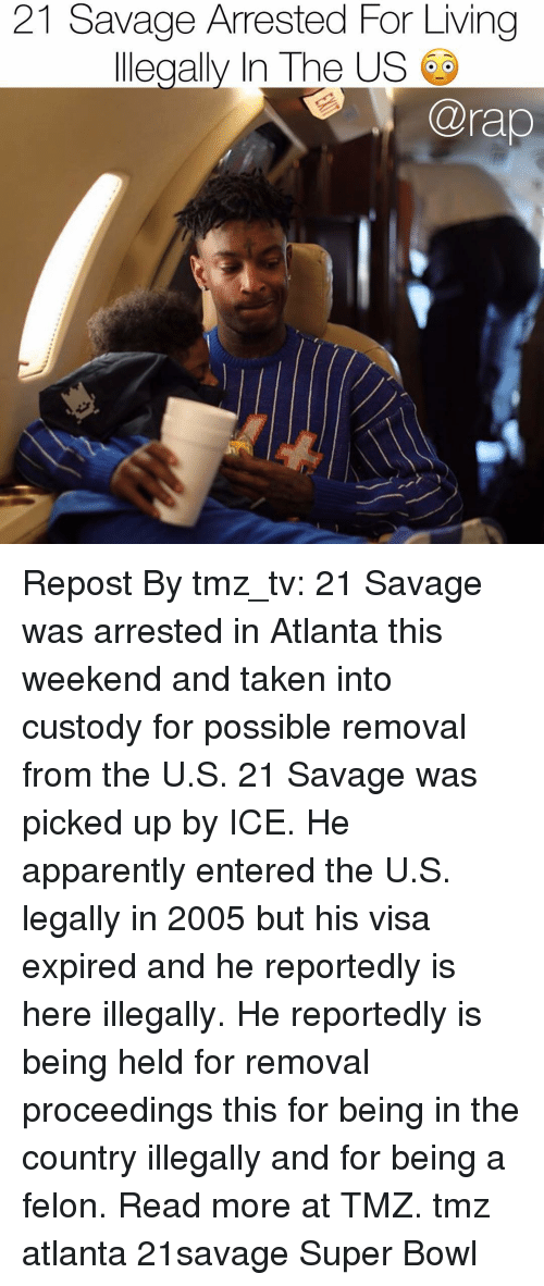 tmz: 21 Savage Arrested For Living  llegally In The US  @rap Repost By tmz_tv: 21 Savage was arrested in Atlanta this weekend and taken into custody for possible removal from the U.S. 21 Savage was picked up by ICE. He apparently entered the U.S. legally in 2005 but his visa expired and he reportedly is here illegally. He reportedly is being held for removal proceedings this for being in the country illegally and for being a felon. Read more at TMZ. tmz atlanta 21savage Super Bowl