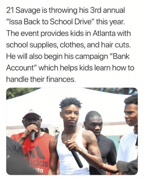 "Clothes, Savage, and School: 21 Savage is throwing his 3rd annual  ""Issa Back to School Drive"" this year.  The event provides kids in Atlanta with  school supplies, clothes, and hair cuts.  He will also begin his campaign ""Bank  Account"" which helps kids learn how to  handle their finances.  as  nta"