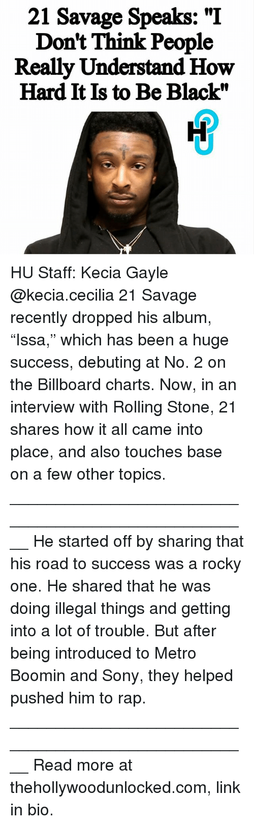 "Metro Boomin: 21 Savage Speaks: ""I  Don't Think People  Really Understand How  Hard It Is to Be Black"" HU Staff: Kecia Gayle @kecia.cecilia 21 Savage recently dropped his album, ""Issa,"" which has been a huge success, debuting at No. 2 on the Billboard charts. Now, in an interview with Rolling Stone, 21 shares how it all came into place, and also touches base on a few other topics. ____________________________________________________ He started off by sharing that his road to success was a rocky one. He shared that he was doing illegal things and getting into a lot of trouble. But after being introduced to Metro Boomin and Sony, they helped pushed him to rap. ____________________________________________________ Read more at thehollywoodunlocked.com, link in bio."