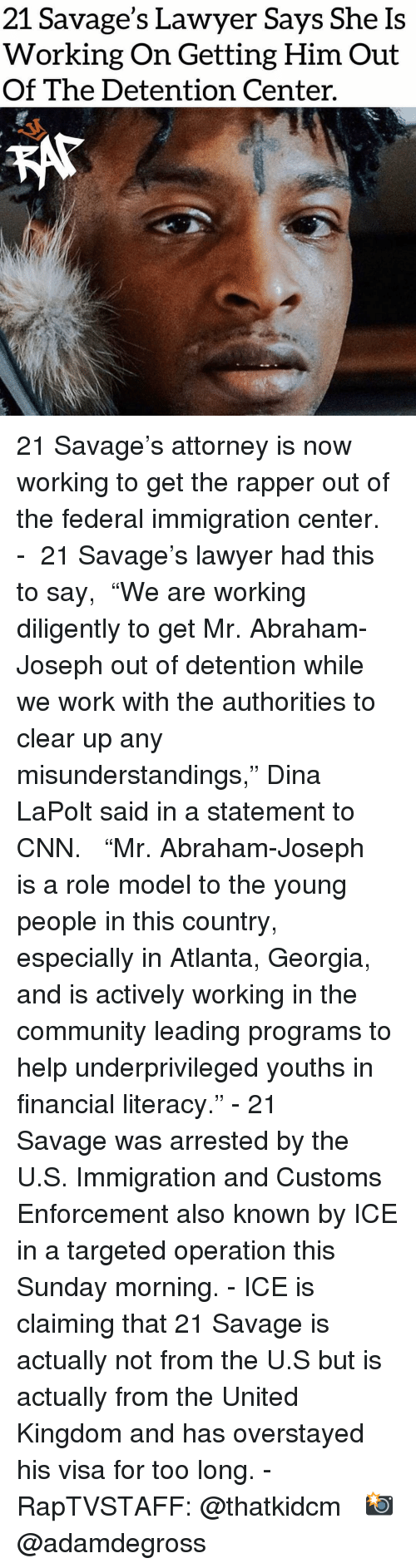 "Abraham: 21 Savage's Lawyer Says She Is  Working On Getting Him Out  Of The Detention Center. 21 Savage's attorney is now working to get the rapper out of the federal immigration center.⁣⁣ - ⁣⁣ 21 Savage's lawyer had this to say,⁣⁣ ⁣⁣ ""We are working diligently to get Mr. Abraham-Joseph out of detention while we work with the authorities to clear up any misunderstandings,"" Dina LaPolt said in a statement to CNN. ⁣⁣ ⁣⁣ ""Mr. Abraham-Joseph is a role model to the young people in this country, especially in Atlanta, Georgia, and is actively working in the community leading programs to help underprivileged youths in financial literacy.""⁣⁣ -⁣⁣ 21 Savage was arrested by the U.S. Immigration and Customs Enforcement also known by ICE in a targeted operation this Sunday morning.⁣⁣ -⁣⁣ ICE is claiming that 21 Savage is actually not from the U.S but is actually from the United Kingdom and has overstayed his visa for too long.⁣⁣ -⁣⁣ RapTVSTAFF: @thatkidcm⁣⁣ 📸 @adamdegross⁣"