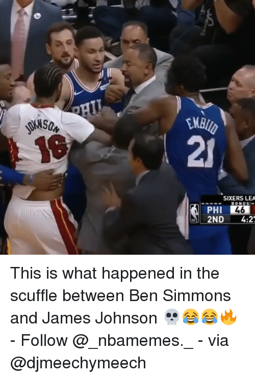 Sixers: 21  SIXERS LEA  BONUS  PHI  2ND4:2 This is what happened in the scuffle between Ben Simmons and James Johnson 💀😂😂🔥 - Follow @_nbamemes._ - via @djmeechymeech