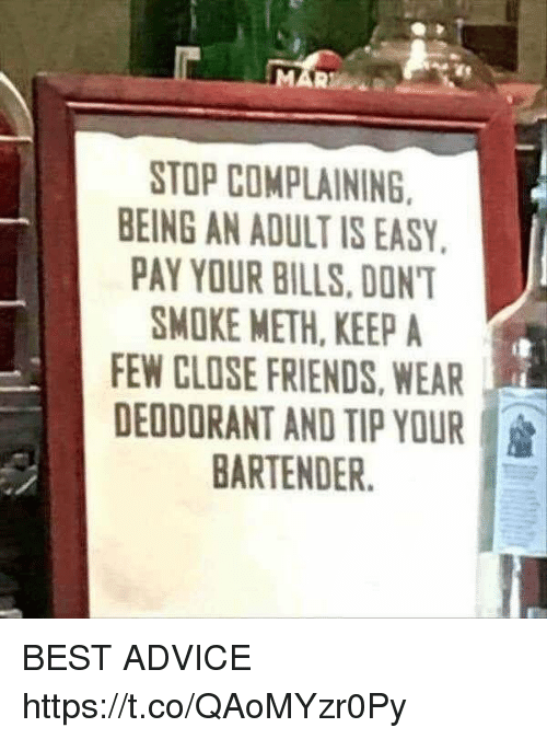 Stop Complaining: 21  STOP COMPLAINING  EING AN ADULT IS EASY.  PAY YOUR BILLS,DONT  SMOKE METH, KEEP A  FEW CLOSE FRIENDS, WEAR  DEODORANT AND TIP YOUR :  BARTENDER BEST ADVICE https://t.co/QAoMYzr0Py