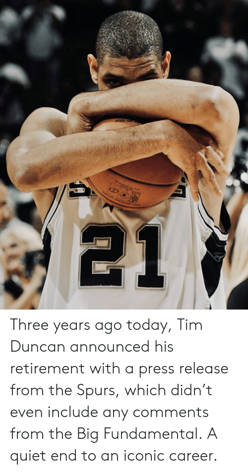 Spurs: 21 Three years ago today, Tim Duncan announced his retirement with a press release from the Spurs, which didn't even include any comments from the Big Fundamental.  A quiet end to an iconic career.