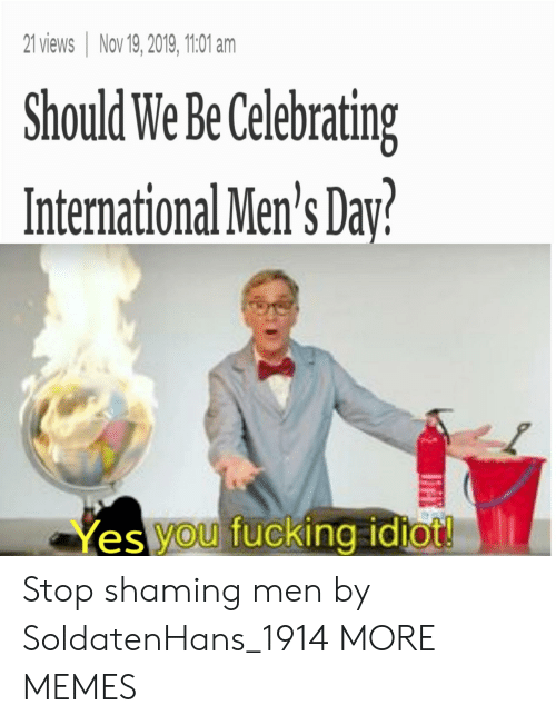 yes-you: 21 views Nov 19, 2019, 1101 am  Should We Be Celebrating  International Men's Day?  Yes you fucking idtot! Stop shaming men by SoldatenHans_1914 MORE MEMES