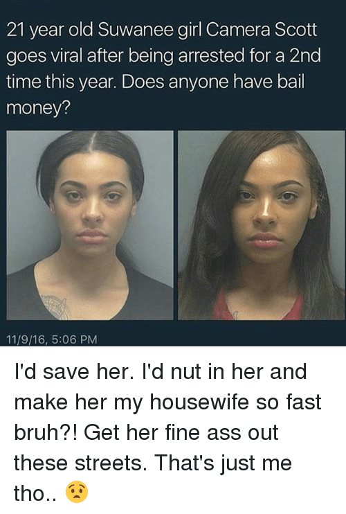Bail Money: 21 year old Suwanee girl Camera Scott  goes viral after being arrested for a 2nd  time this year. Does anyone have bail  money?  11/9/16, 5:06 PM I'd save her. I'd nut in her and make her my housewife so fast bruh?! Get her fine ass out these streets. That's just me tho.. 😧