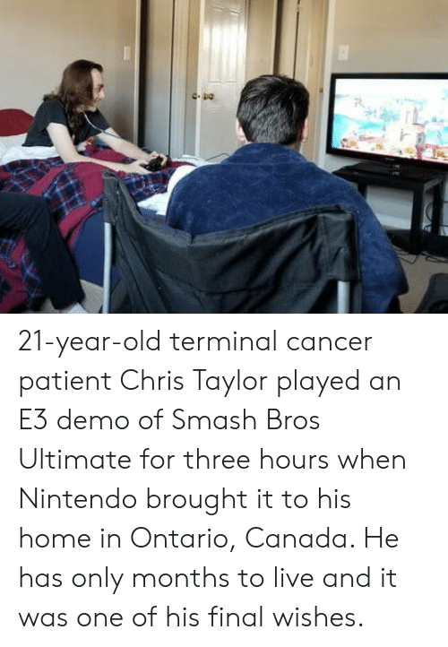 demo: 21-year-old terminal cancer patient Chris Taylor played an E3 demo of Smash Bros Ultimate for three hours when Nintendo brought it to his home in Ontario, Canada. He has only months to live and it was one of his final wishes.