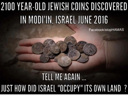 "Tell Me Again: 2100 YEAR-OLD JEWISH COINS DISCOVERED  IN MODITIN, ISRAEL JUNE 2016  Facebook/stopHAMAS  TELL ME AGAIN  JUST HOW DID ISRAEL ""OCCUPY"" ITS OWN LAND"