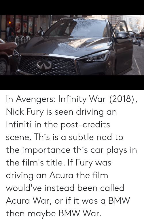 Infiniti: 212 In Avengers: Infinity War (2018), Nick Fury is seen driving an Infiniti in the post-credits scene. This is a subtle nod to the importance this car plays in the film's title. If Fury was driving an Acura the film would've instead been called Acura War, or if it was a BMW then maybe BMW War.