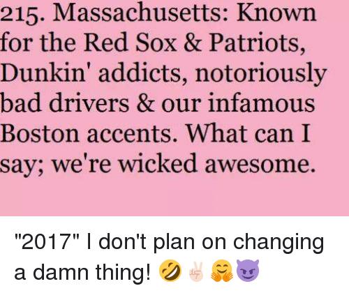 """Memes, Addicted, and Boston: 215. Massachusetts: Known  for the Red Sox & Patriots,  Dunkin' addicts, notoriously  bad drivers & our infamous  Boston accents. What can I  say; we're wicked awesome. """"2017"""" I don't plan on changing a damn thing! 🤣✌🏻🤗😈"""