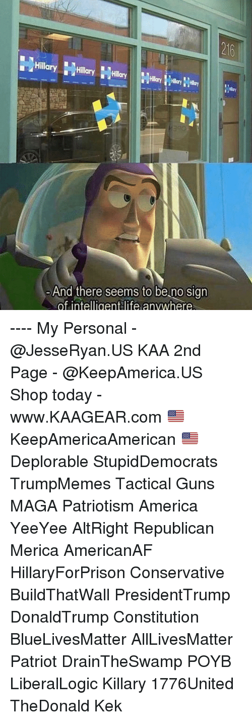 All Lives Matter, America, and Guns: 216  Hillary Hly  And there seems to be no sign  of intelligentlife anvwhere ---- My Personal - @JesseRyan.US KAA 2nd Page - @KeepAmerica.US Shop today - www.KAAGEAR.com 🇺🇸 KeepAmericaAmerican 🇺🇸 Deplorable StupidDemocrats TrumpMemes Tactical Guns MAGA Patriotism America YeeYee AltRight Republican Merica AmericanAF HillaryForPrison Conservative BuildThatWall PresidentTrump DonaldTrump Constitution BlueLivesMatter AllLivesMatter Patriot DrainTheSwamp POYB LiberalLogic Killary 1776United TheDonald Kek
