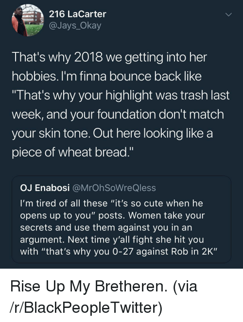 "Blackpeopletwitter, Cute, and Trash: 216 LaCarter  @Jays_Okay  That's why 2018 we getting into her  hobbies. I'm finna bounce back like  I hat's why your highlight was trash last  week, and your foundation don't match  your skin tone. Out here looking like a  piece of wheat bread.""  OJ Enabosi @MrOh SoWreQless  I'm tired of all these ""it's so cute when he  opens up to you"" posts. Women take your  secrets and use them against you in an  argument. Next time y'all fight she hit you  with ""that's why you 0-27 against Rob in 2K"" <p>Rise Up My Bretheren. (via /r/BlackPeopleTwitter)</p>"