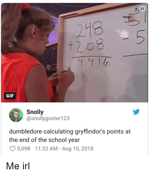 End Of The School Year: 218  GIF  Snolly  @snollygoster123  dumbledore calculating gryffindor's points at  the end of the school year  5,098  1 1 :22 AM-Aug 10, 2018 Me irl