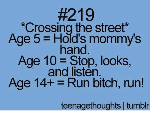 run bitch run:  #219  *Crossing the street  Age 5 Hold's mommy's  hand  Age 10 Stop, looks,  and listen.  Age 14+-Run bitch, run!  teenagethoughts tumblr