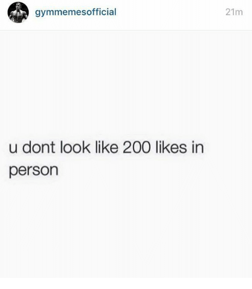 200 likes: 21m  gymmemesofficial  u dont look like 200 likes in  person