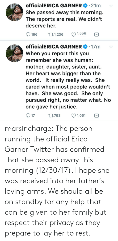 Mother Daughter: 21m  officia|ERICA GARNERe.  She passed away this morning.  The reports are real. We didn't  deserve her.  196 1,236 1,556   officialERICA GARNER 17m  When you report this you  remember she was human:  mother, daughter, sister, aunt.  Her heart was bigger than the  world. It really really was. She  cared when most people wouldn't  have. She was good. She only  pursued right, no matter what. No  one gave her justice.  17  0793 1,051 marsincharge: The person running the official Erica Garner Twitter has confirmed that she passed away this morning (12/30/17).   I hope she was received into her father's loving arms. We should all be on standby for any help that can be given to her family but respect their privacy as they prepare to lay her to rest.