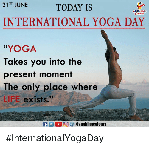 "Life, Today, and Yoga: 21ST JUNE  TODAY IS  LAUGHING  INTERNATIONAL YOGA DAY  ""YOGA  Takes you into the  present moment  The only place where  LIFE exists."" #InternationalYogaDay"