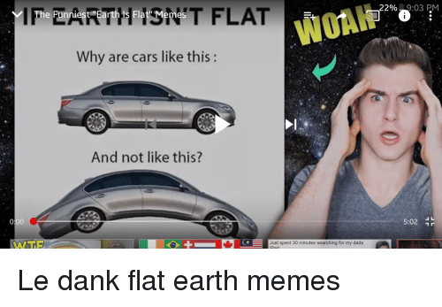 """Le Dank: - 22%,  03 PM  WORK  The Funniest """"Earth Is Flat' Memes  Why are cars like this:  And not like this?  5:02 L  WTE  Just spent 30 minutes searching for my dads  THE"""