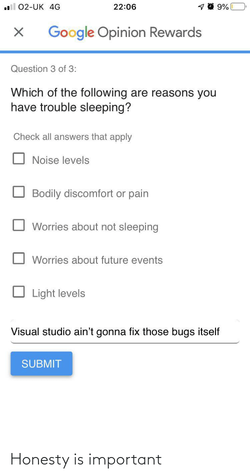 Submit: 22:06  02-UK 4G  Google Opinion Rewards  Question 3 of 3:  Which of the following are reasons you  have trouble sleeping?  Check all answers that apply  Noise levels  Bodily discomfort or pain  Worries about not sleeping  Worries about future events  Light levels  Visual studio ain't gonna fix those bugs itself  SUBMIT Honesty is important