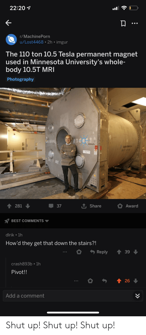 mri: 22:20 1  r/MachinePorn  u/Lost4468 • 2h • imgur  The 110 ton 10.5 Tesla permanent magnet  used in Minnesota University's whole-  body 10.5T MRI  Photography  408  Mralnos  1 Share  1 281  37  Award  BEST COMMENTS  dlrik • 1h  How'd they get that down the stairs?!  Reply  39  crash893b • 1h  Pivot!!  个26  Add a comment  >> Shut up! Shut up! Shut up!