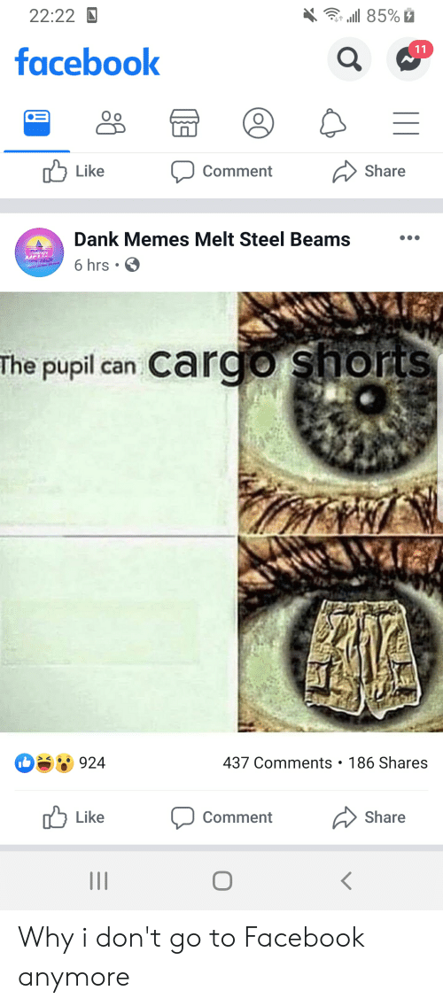 Dank Memes Melt Steel Beams: 22:22D  .1 85%2  11  facebook  Share  Like  Comment  Dank Memes Melt Steel Beams  DA  MEWE  6 hrs .  The pupil can Cargo shorts  437 Comments 186 Shares  924  Share  Like  Comment  II Why i don't go to Facebook anymore