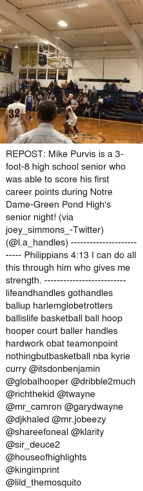 Memes, Notre Dame, and Camron: 22  32  hif REPOST: Mike Purvis is a 3-foot-8 high school senior who was able to score his first career points during Notre Dame-Green Pond High's senior night! (via joey_simmons_-Twitter) (@l.a_handles) -------------------------- Philippians 4:13 I can do all this through him who gives me strength. -------------------------- lifeandhandles gothandles ballup harlemglobetrotters ballislife basketball ball hoop hooper court baller handles hardwork obat teamonpoint nothingbutbasketball nba kyrie curry @itsdonbenjamin @globalhooper @dribble2much @richthekid @twayne @mr_camron @garydwayne @djkhaled @mr.jobeezy @shareefoneal @klarity @sir_deuce2 @houseofhighlights @kingimprint @lild_themosquito