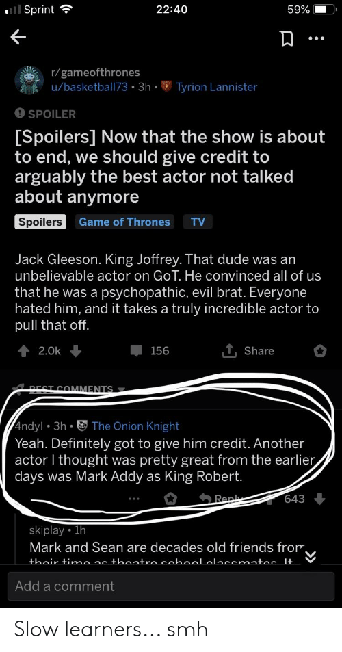 mark addy: 22:40  59%  Sprint  r/gameofthrones  u/basketball73 3h.Tyrion Lannister  SPOILER  Spoilers] Now that the show is about  to end, we should give credit to  arguably the best actor not talked  about anymore  Spoilers  Game of Thrones  Jack Gleeson. King Joffrey. That dude was an  unbelievable actor on GoT. He convinced all of us  that he was a psychopathic, evil brat. Everyone  hated him, and it takes a truly incredible actor to  pull that of  T, Share  156  2.0k  RECT COMMENTS  4ndyl 3h The Onion Knight  Yeah. Definitely got to give him credit. Another  actor l thought was pretty great from the earlier  days was Mark Addy as King Robert  skiplay 1h  Mark and Sean are decades old friends from  Add a comment Slow learners... smh