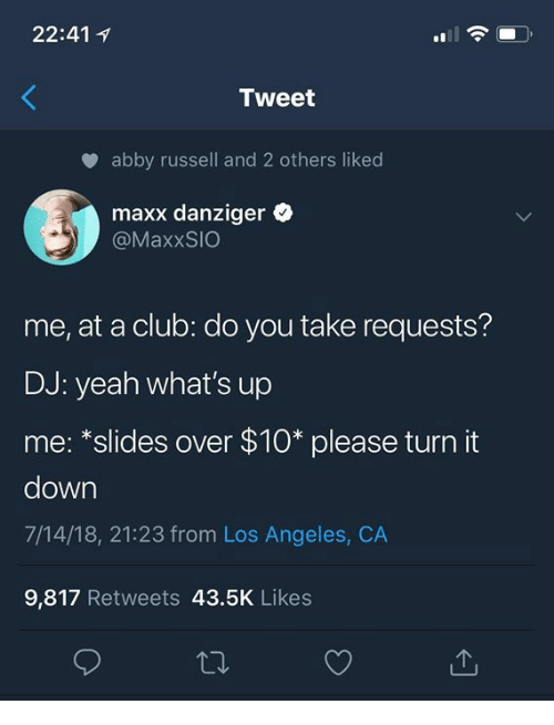 "Club, Yeah, and Los Angeles: 22:41 1  Tweet  abby russell and 2 others liked  maxx danziger  @MaxxSIO  me, at a club: do you take requests?  DJ: yeah what's up  me: ""slides over $10* please turn it  down  7/14/18, 21:23 from Los Angeles, CA  9,817 Retweets 43.5K Likes"