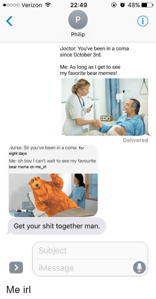 Bears Memes: 22:49  48%  ooooo Verizon  Philip  Doctor: You've been in a coma  since October 3rd.  Me: As long as I get to see  my favorite bear memes!  Delivered  Nurse: Sir you've been in a coma  for  eight days  Me: oh boy I can't wait to see my favourite  bear meme on me irl  Get your shit together man.  Subject  i Message Me irl