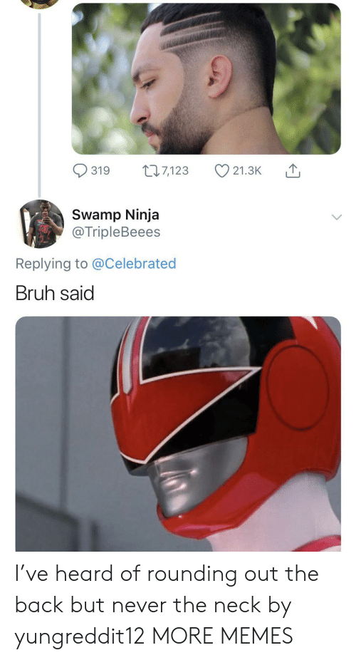 Ninja: 22.7,123  319  21.3K  Swamp Ninja  @TripleBeees  Replying to @Celebrated  Bruh said I've heard of rounding out the back but never the neck by yungreddit12 MORE MEMES