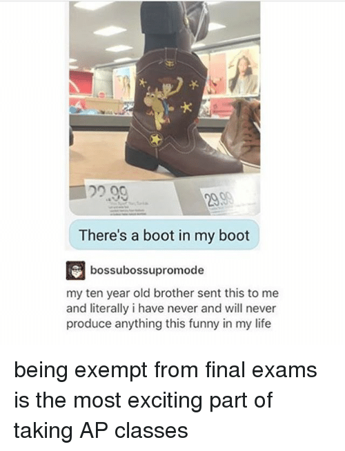 Funny, Life, and Memes: 22.99  PAS  There's a boot in my boot  bossubossupromode  my ten year old brother sent this to me  and literally i have never and will never  produce anything this funny in my life being exempt from final exams is the most exciting part of taking AP classes