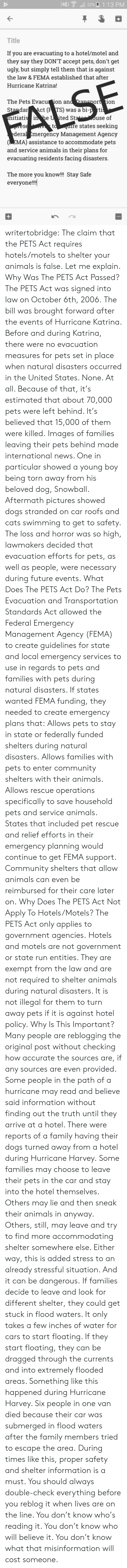 misinformation: 22%A 1:13 PM  Title  If you are evacuating to a hotel/motel and  they say they DON'T accept pets, don't get  ugly, but simply tell them that is against  the law & FEMA established that after  Hurricane Katrina!  The Pets Evacu ion an  StandarAct (P TS) was a bi-p rti  itiaii he U ited St  ort 1on  use of  re states seeking  deral Emergency Management Agency  (EMA) assistance to accommodate pets  and service animals in their plans for  evacuating residents facing disasters  The more you know!!! Stay Safe  everyon!! writertobridge: The claim that the PETS Act requires hotels/motels to shelter your animals is false. Let me explain. Why Was The PETS Act Passed? The PETS Act was signed into law on October 6th, 2006. The bill was brought forward after the events of Hurricane Katrina. Before and during Katrina, there were no evacuation measures for pets set in place when natural disasters occurred in the United States. None. At all. Because of that, it's estimated that about 70,000 pets were left behind. It's believed that 15,000 of them were killed. Images of families leaving their pets behind made international news. One in particular showed a young boy being torn away from his beloved dog, Snowball. Aftermath pictures showed dogs stranded on car roofs and cats swimming to get to safety. The loss and horror was so high, lawmakers decided that evacuation efforts for pets, as well as people, were necessary during future events. What Does The PETS Act Do? The Pets Evacuation and Transportation Standards Act allowed the Federal Emergency Management Agency (FEMA) to create guidelines for state and local emergency services to use in regards to pets and families with pets during natural disasters. If states wanted FEMA funding, they needed to create emergency plans that: Allows pets to stay in state or federally funded shelters during natural disasters.  Allows families with pets to enter community shelters with their animals. Allows rescue operations specifical