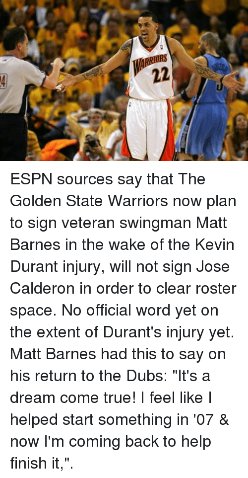 "A Dream, Basketball, and Espn: 22 ESPN sources say that The Golden State Warriors now plan to sign veteran swingman Matt Barnes in the wake of the Kevin Durant injury, will not sign Jose Calderon in order to clear roster space. No official word yet on the extent of Durant's injury yet. Matt Barnes had this to say on his return to the Dubs: ""It's a dream come true! I feel like I helped start something in '07 & now I'm coming back to help finish it,""."