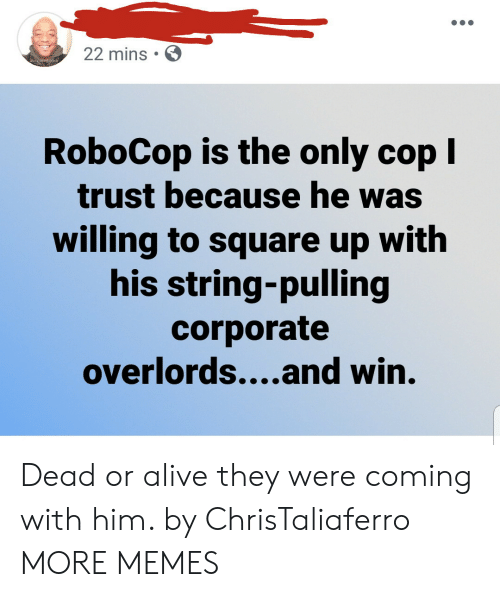 Square Up: 22 mins  RoboCop is the only cop I  trust because he was  willing to square up with  his string-pulling  corporate  overlords....and win. Dead or alive they were coming with him. by ChrisTaliaferro MORE MEMES