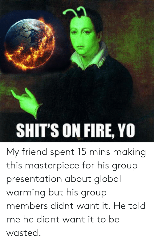 Shits On Fire Yo: 22  SHIT'S ON FIRE, YO My friend spent 15 mins making this masterpiece for his group presentation about global warming but his group members didnt want it. He told me he didnt want it to be wasted.
