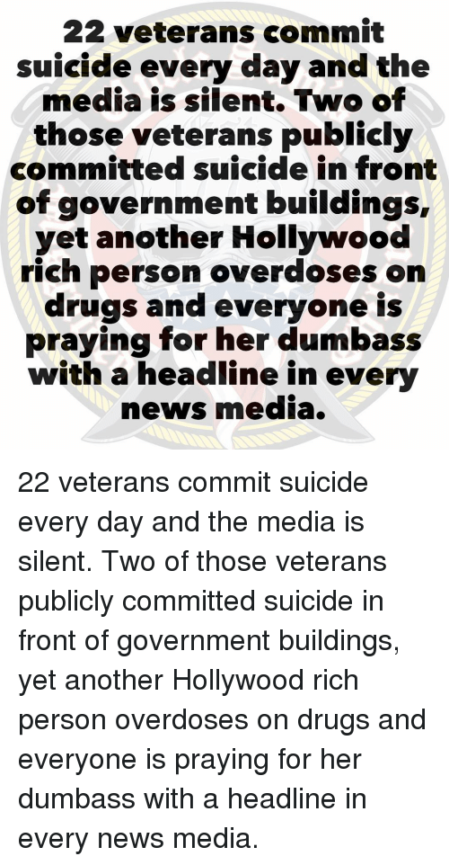 Drugs, Memes, and News: 22 veterans commit  suicide every day and the  media is silent. Two of  those veterans publicly  committed suicide in front  of government buildings,  yet another Hollywood  rich person overdoses on  drugs and everyone is  praying for her dumbass  with a headline in every  news media. 22 veterans commit suicide every day and the media is silent. Two of those veterans publicly committed suicide in front of government buildings, yet another Hollywood rich person overdoses on drugs and everyone is praying for her dumbass with a headline in every news media.
