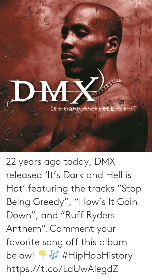 "comment: 22 years ago today, DMX released 'It's Dark and Hell is Hot' featuring the tracks ""Stop Being Greedy"", ""How's It Goin Down"", and ""Ruff Ryders Anthem"". Comment your favorite song off this album below! 👇🎶 #HipHopHistory https://t.co/LdUwAlegdZ"