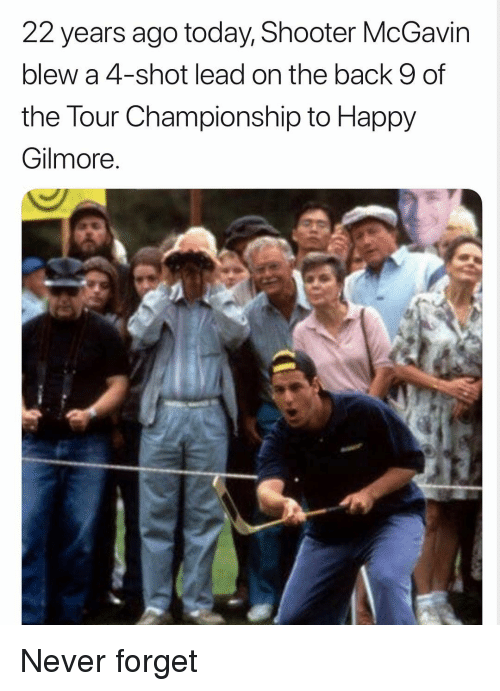 gilmore: 22 years ago today, Shooter McGavin  blew a 4-shot lead on the back 9 of  the Tour Championship to Happy  Gilmore Never forget