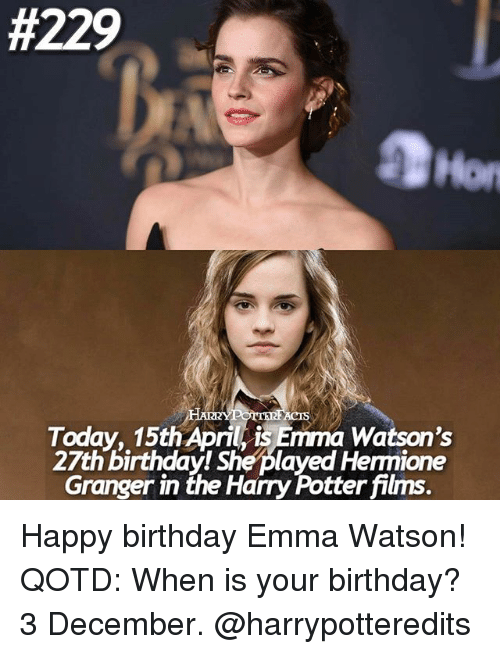 Birthday, Emma Watson, and Hermione:  #229  CTS  IRR  Today, 15th April is Emma Watson's  27th birthday! She played Hermione  Granger in the Hamy Potter films Happy birthday Emma Watson! QOTD: When is your birthday? 3 December. @harrypotteredits