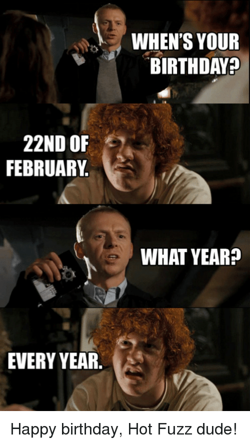 Birthday, Dude, and Funny: 22ND OF  FEBRUARY  EVERY YEAR.  WHEN'S YOUR  BIRTHDAY  WHAT YEAR? Happy birthday, Hot Fuzz dude!