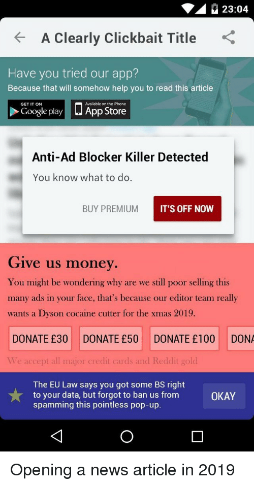 You Know What To Do: 23:04  A Clearly Clickbait Title  Have you tried our app?  Because that will somehow help you to read this article  □ App Store  GET IT ON  Available on the iPhone  Google play  Anti-Ad Blocker Killer Detected  You know what to do.  BUY PREMIUM  IT'S OFF NOW  Give us money  You might be wondering why are we still poor selling this  many ads in your face, that's because our editor team really  wants a Dyson cocaine cutter for the xmas 2019.  DONATE £30 DONATE £50 DONATE £100 DONA  Ve accept all major credit cards and Reddit gold  The EU Law says you got some BS right  to your data, but forgot to ban us from  spamming this pointless pop-up.  OKAY Opening a news article in 2019