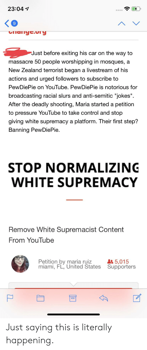 """Anti Semitic Jokes: 23:04V  9  Just before exiting his car on the way to  massacre 50 people worshipping in mosques, a  New Zealand terrorist began a livestream of his  actions and urged followers to subscribe to  PewDiePie on YouTube. PewDiePie is notorious for  broadcasting racial slurs and anti-semitic """"jokes""""  After the deadly shooting, Maria started a petition  to pressure YouTube to take control and stop  giving white supremacy a platform. Their first step?  Bannina PewDiePie  STOP NORMALIZING  WHITE SUPREMACY  Remove White Supremacist Content  From YouTube  Petition by maria ruiz  miami, FL, United States  5,015  Supporters Just saying this is literally happening."""