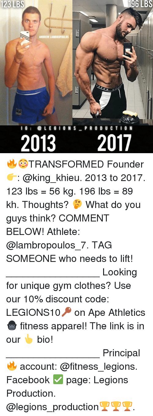 Clothes, Facebook, and Gym: 23  123LBS  LBS  96  LBS  ANDREW LAMBROPOULOS  l 6  LE G IO N S P R O D U CTIO N  20132017 🔥😳TRANSFORMED Founder 👉: @king_khieu. 2013 to 2017. 123 lbs = 56 kg. 196 lbs = 89 kh. Thoughts? 🤔 What do you guys think? COMMENT BELOW! Athlete: @lambropoulos_7. TAG SOMEONE who needs to lift! _________________ Looking for unique gym clothes? Use our 10% discount code: LEGIONS10🔑 on Ape Athletics 🦍 fitness apparel! The link is in our 👆 bio! _________________ Principal 🔥 account: @fitness_legions. Facebook ✅ page: Legions Production. @legions_production🏆🏆🏆.