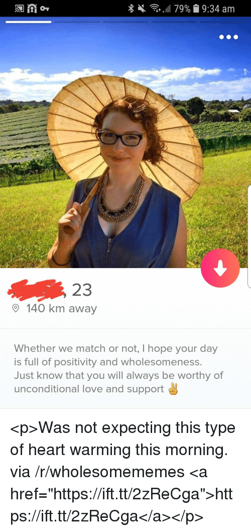 "Love, Heart, and Match: 23  140 km away  Whether we match or not, Ihope your day  is full of positivity and wholesomeness.  Just know that you will always be worthy of  unconditional love and support <p>Was not expecting this type of heart warming this morning. via /r/wholesomememes <a href=""https://ift.tt/2zReCga"">https://ift.tt/2zReCga</a></p>"