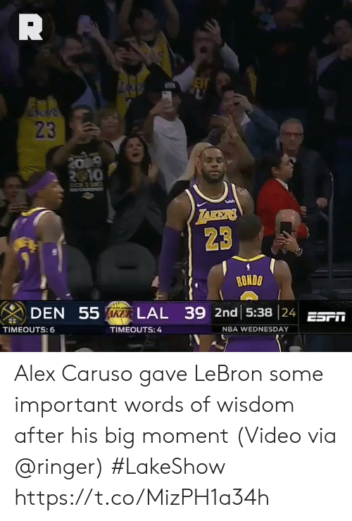 rondo: 23  23  RONDO  DEN 55  LAL 39 2nd 15:38 24 ESF  TIMEOUTS: 6  TIMEOUTS: 4  NBA WEDNESDAY Alex Caruso gave LeBron some important words of wisdom after his big moment  (Video via @ringer) #LakeShow https://t.co/MizPH1a34h