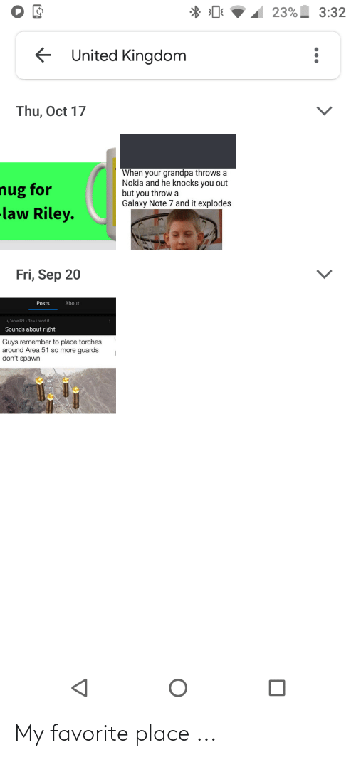 Galaxy Note: 23% 3:32  United Kingdom  Thu, Oct 17  When your grandpa throws a  Nokia and he knocks you out  but you throw a  Galaxy Note 7 and it explodes  nug for  -law Riley.  Fri, Sep 20  About  Posts  u/Janiel89 . 3h - i.redd.it  Sounds about right  Guys remember to place torches  around Area 51 so more guards  don't spawn My favorite place ...