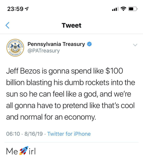 rockets: 23:59  Tweet  Pennsylvania Treasury  @PATreasury  WAMLIMI  ESTABL  ISHED  Jeff Bezos is gonna spend like $100  billion blasting his dumb rockets into the  sun so he can feel like a god, and we're  all gonna have to pretend like that's cool  and normal for an economy  06:10 8/16/19 Twitter for iPhone  TREASURY  PENN Me🚀irl