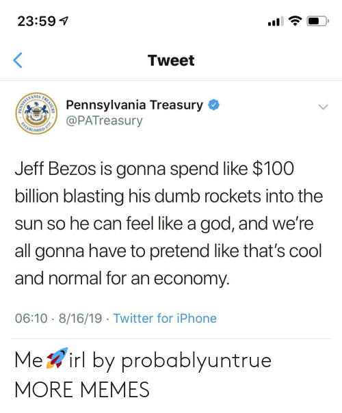 rockets: 23:59  Tweet  Pennsylvania Treasury  @PATreasury  WAMLIMI  ESTABL  ISHED  Jeff Bezos is gonna spend like $100  billion blasting his dumb rockets into the  sun so he can feel like a god, and we're  all gonna have to pretend like that's cool  and normal for an economy  06:10 8/16/19 Twitter for iPhone  TREASURY  PENN Me🚀irl by probablyuntrue MORE MEMES