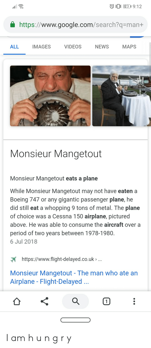 Flight Delayed: 23 9:12  https://www.google.com/search?q=man+  ALL  IMAGES  VIDEOS  NEWS  MAPS  Monsieur Mangetout  Monsieur Mangetout eats a plane  While Monsieur Mangetout may not have eaten a  Boeing 747 or any gigantic passenger plane, he  did still eat a whopping 9 tons of metal. The plane  of choice was a Cessna 150 airplane, pictured  above. He was able to consume the aircraft over a  period of two years between 1978-1980  6 Jul 2018  https://www.flight-delayed.co.uk..  Monsieur Mangetout - The man who ate an  Airplane - Flight-Delayed..  1 I am h u n g r y