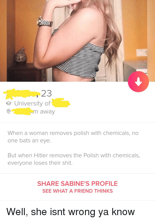 no one bats an eye: 23  eUniversity of  m away  When a woman removes polish with chemicals, no  one bats an eye.  But when Hitler removes the Polish with chemicals,  everyone loses their shit.  SHARE SABINE'S PROFILE  SEE WHAT A FRIEND THINKS Well, she isnt wrong ya know